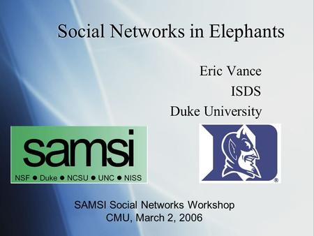Social Networks in Elephants Eric Vance ISDS Duke University Eric Vance ISDS Duke University SAMSI Social Networks Workshop CMU, March 2, 2006.