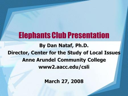 Elephants Club Presentation By Dan Nataf, Ph.D. Director, Center for the Study of Local Issues Anne Arundel Community College www2.aacc.edu/csli March.