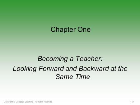 Copyright © Cengage Learning. All rights reserved.1 | 1 Chapter One Becoming a Teacher: Looking Forward and Backward at the Same Time.