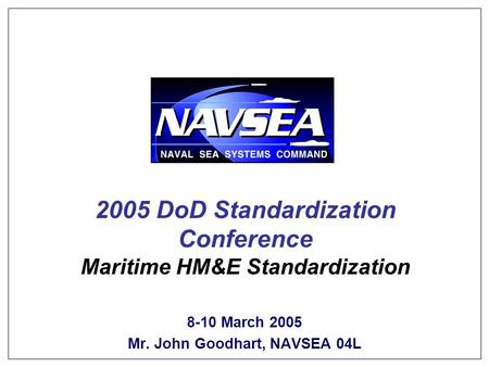 Keeping America's Navy #1 in the World 2005 DoD Standardization Conference Maritime HM&E Standardization 8-10 March 2005 Mr. John Goodhart, NAVSEA 04L.