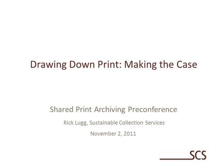 Drawing Down Print: Making the Case Shared Print Archiving Preconference Rick Lugg, Sustainable Collection Services November 2, 2011.