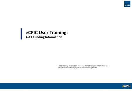 0 eCPIC User Training: A-11 Funding Information These training materials are owned by the Federal Government. They can be used or modified only by FESCOM.
