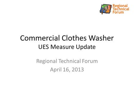 Commercial Clothes Washer UES Measure Update Regional Technical Forum April 16, 2013.