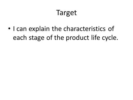 Target I can explain the characteristics of each stage of the product life cycle.