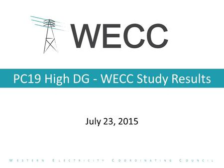 PC19 High DG - WECC Study Results July 23, 2015 W ESTERN E LECTRICITY C OORDINATING C OUNCIL.