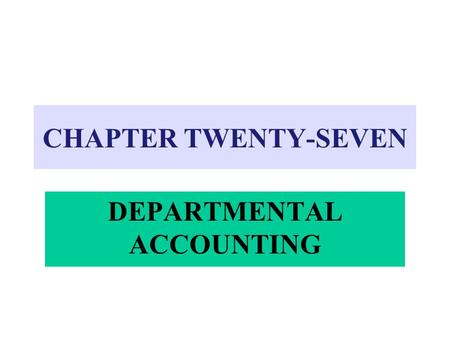 CHAPTER TWENTY-SEVEN DEPARTMENTAL ACCOUNTING. 4Provides separate information about the revenues and expenses of each department 4Useful to management.