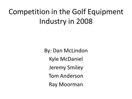 Competition in the Golf Equipment Industry in 2008 By: Dan McLindon Kyle McDaniel Jeremy Smiley Tom Anderson Ray Moorman.