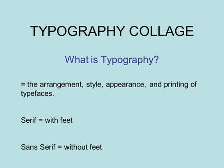 TYPOGRAPHY COLLAGE What is Typography? = the arrangement, style, appearance, and printing of typefaces. Serif = with feet Sans Serif = without feet.
