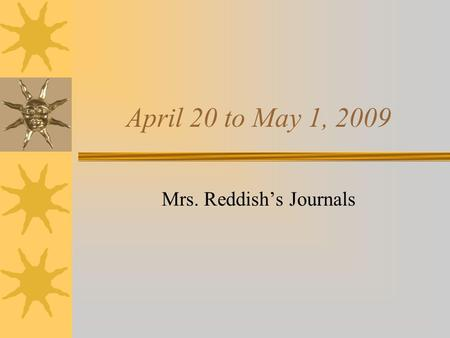 April 20 to May 1, 2009 Mrs. Reddish's Journals. April 20, 2009 Let's start these journals with a FREE JOURNAL!!!!