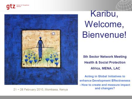 10/23/06 Seite 5th Sector Network Meeting Health & Social Protection Africa, MENA, LAC Karibu, Welcome, Bienvenue! Acting in Global Initiatives to enhance.