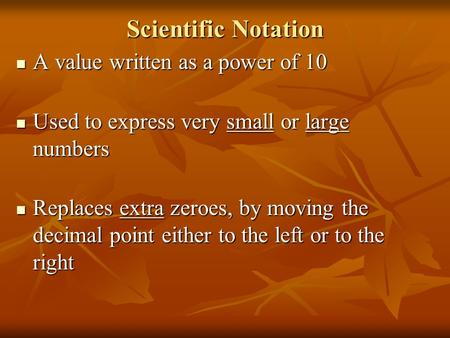 Scientific Notation A value written as a power of 10 A value written as a power of 10 Used to express very small or large numbers Used to express very.