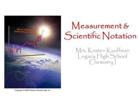 Mrs. Kristen Kauffman Legacy High School Chemistry I Measurement & Scientific Notation.