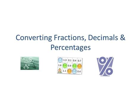 Converting Fractions, Decimals & Percentages. COMMONLY OCCURING VALUES IN PERCENTAGES, DECIMALS & FRACTIONS.
