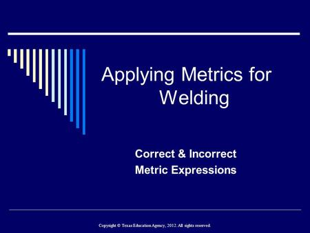 Applying Metrics for Welding Correct & Incorrect Metric Expressions Copyright © Texas Education Agency, 2012. All rights reserved.