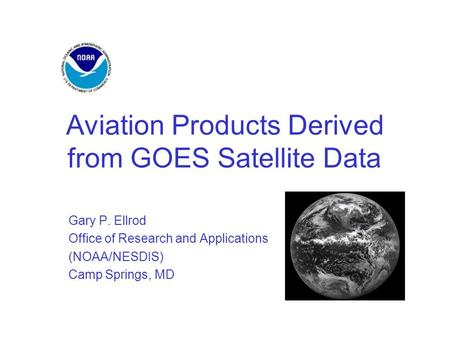 Aviation Products Derived from GOES Satellite Data Gary P. Ellrod Office of Research and Applications (NOAA/NESDIS) Camp Springs, MD.