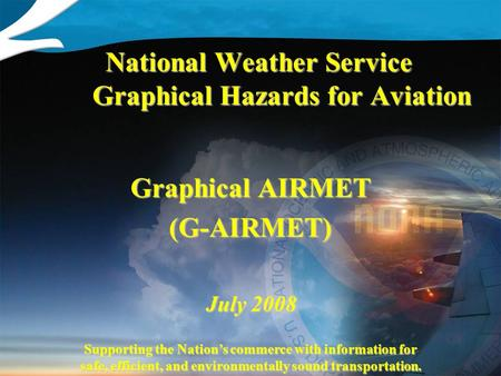 Supporting the Nation's commerce with information for safe, efficient, and environmentally sound transportation. July 2008 National Weather Service Graphical.