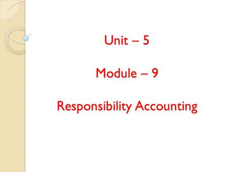 Unit – 5 Module – 9 Responsibility Accounting. Contents Meaning & Definitions Requirements of responsibility accounting Benefits Limitations Responsibility.