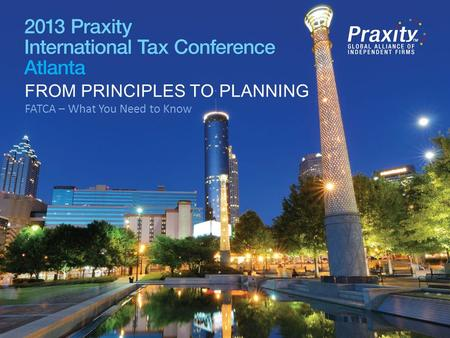 FROM PRINCIPLES TO PLANNING FATCA – What You Need to Know FROM PRINCIPLES TO PLANNING.