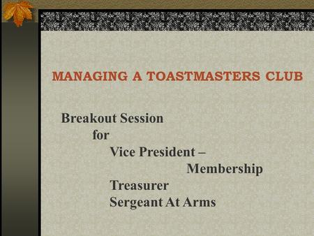 MANAGING A TOASTMASTERS CLUB Breakout Session for Vice President – Membership Treasurer Sergeant At Arms.