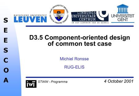 4 October 2001 SEESCOASEESCOA STWW - Programma D3.5 Component-oriented design of common test case Michiel Ronsse RUG-ELIS.