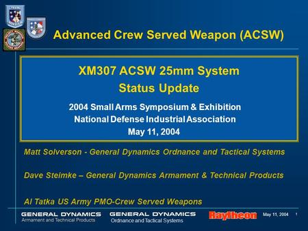 May 11, 2004 1 Ordnance and Tactical Systems Advanced Crew Served Weapon (ACSW) Matt Solverson - General Dynamics Ordnance and Tactical Systems Dave Steimke.