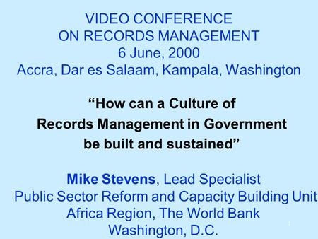 "1 VIDEO CONFERENCE ON RECORDS MANAGEMENT 6 June, 2000 Accra, Dar es Salaam, Kampala, Washington ""How can a Culture of Records Management in Government."