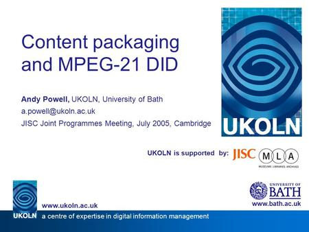 UKOLN is supported by: Content packaging and MPEG-21 DID Andy Powell, UKOLN, University of Bath JISC Joint Programmes Meeting, July.