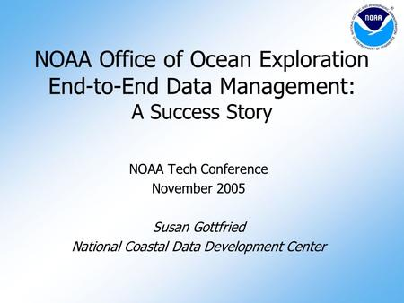 1 1 NOAA Office of Ocean Exploration End-to-End Data Management: A Success Story NOAA Tech Conference November 2005 Susan Gottfried National Coastal Data.