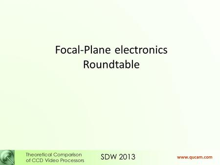 SDW 2013 Theoretical Comparison of CCD Video Processors www.qucam.com Focal-Plane electronics Roundtable.