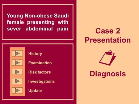 Case 2 Presentation  Diagnosis Young Non-obese Saudi female presenting with sever abdominal pain History Examination Risk factors Investigations Update.
