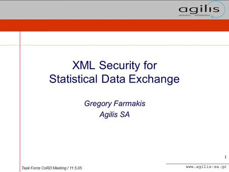 Task Force CoRD Meeting / 11.5.05 1 XML Security for Statistical Data Exchange Gregory Farmakis Agilis SA.