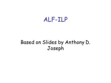ALF-ILP Based on Slides by Anthony D. Joseph. ALF and ILP Clark and Tennenhouse, 1990 –Application Level Framing (ALF) ALF solves problems with strictly-layered.