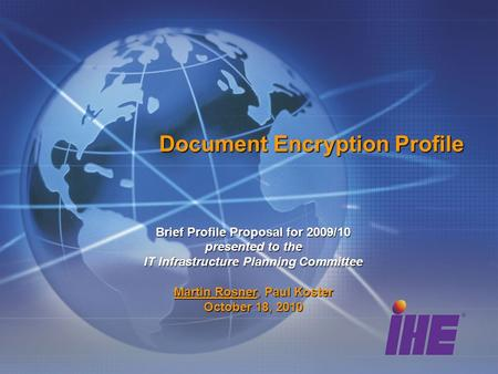 Document Encryption Profile Brief Profile Proposal for 2009/10 presented to the IT Infrastructure Planning Committee Martin Rosner, Paul Koster October.