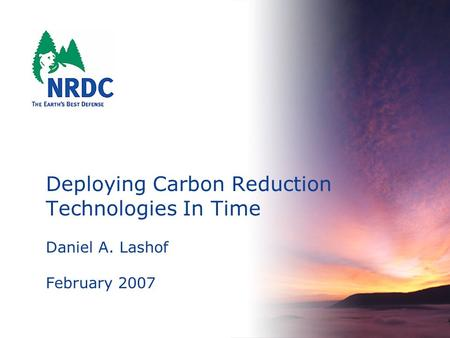 Deploying Carbon Reduction Technologies In Time Daniel A. Lashof February 2007.