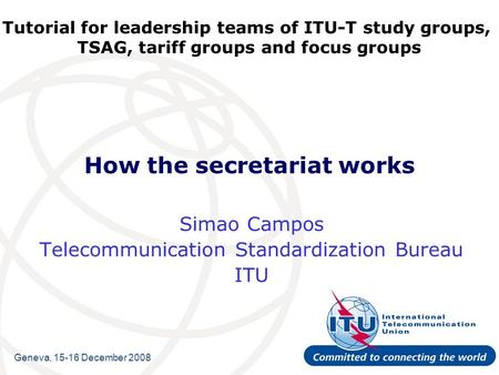 Tutorial for leadership teams of ITU-T study groups, TSAG, tariff groups and focus groups How the secretariat works Simao Campos Telecommunication Standardization.