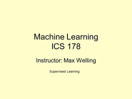 Machine Learning ICS 178 Instructor: Max Welling Supervised Learning.