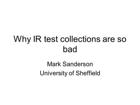 Why IR test collections are so bad Mark Sanderson University of Sheffield.