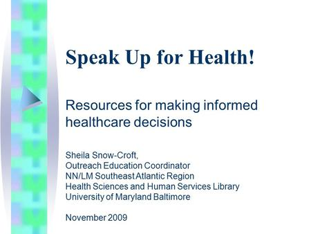 Speak Up for Health! Resources for making informed healthcare decisions Sheila Snow-Croft, Outreach Education Coordinator NN/LM Southeast Atlantic Region.