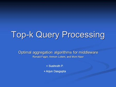 Top-k Query Processing Optimal aggregation algorithms for middleware Ronald Fagin, Amnon Lotem, and Moni Naor + Sushruth P. + Arjun Dasgupta.