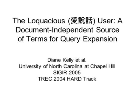 The Loquacious ( 愛說話 ) User: A Document-Independent Source of Terms for Query Expansion Diane Kelly et al. University of North Carolina at Chapel Hill.