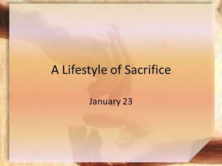 A Lifestyle of Sacrifice January 23. Think About It … To what charities or special causes do you like giving, even giving sacrificially? Today  We look.
