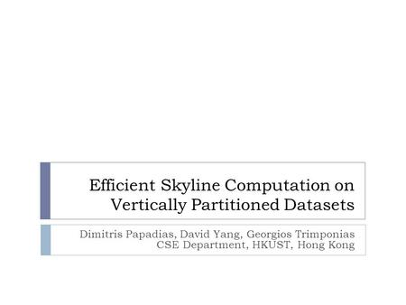 Efficient Skyline Computation on Vertically Partitioned Datasets Dimitris Papadias, David Yang, Georgios Trimponias CSE Department, HKUST, Hong Kong.