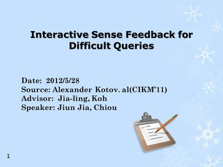 Date: 2012/5/28 Source: Alexander Kotov. al(CIKM'11) Advisor: Jia-ling, Koh Speaker: Jiun Jia, Chiou Interactive Sense Feedback for Difficult Queries.