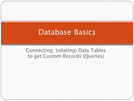 Connecting (relating) Data Tables to get Custom Records (Queries) Database Basics.