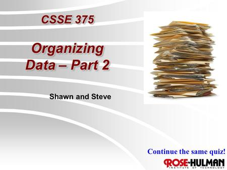 CSSE 375 Organizing Data – Part 2 Shawn and Steve Continue the same quiz!