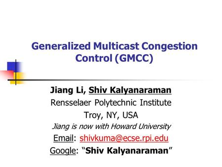 Generalized Multicast Congestion Control (GMCC) Jiang Li, Shiv Kalyanaraman Rensselaer Polytechnic Institute Troy, NY, USA Jiang is now with Howard University.