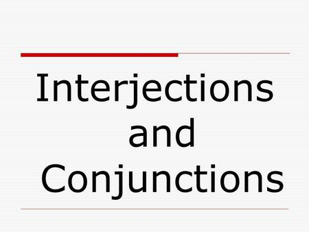 Interjections and Conjunctions. Interjections  Interjections are words or phrases used to show emotion.