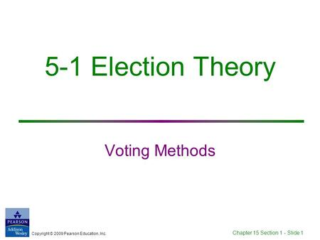 Copyright © 2009 Pearson Education, Inc. Chapter 15 Section 1 - Slide 1 5-1 Election Theory Voting Methods.