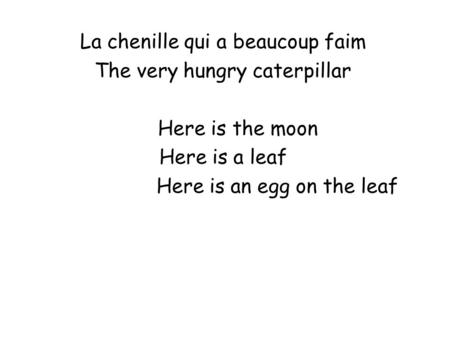 La chenille qui a beaucoup faim The very hungry caterpillar Here is the moon Here is a leaf Here is an egg on the leaf.