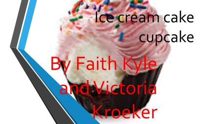 Ice cream cake cupcake By Faith Kyle and Victoria Kroeker.
